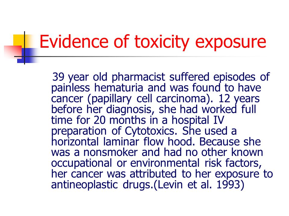 Evidence of toxicity exposure 39 year old pharmacist suffered episodes of painless hematuria and was found to have cancer (papillary cell carcinoma).