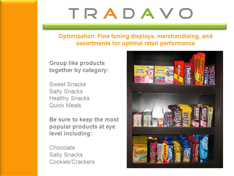 Optimization: Fine tuning displays, merchandising, and assortments for optimal retail performance Group like products together by category: Sweet Snacks Salty Snacks Healthy Snacks Quick Meals Be sure to keep the most popular products at eye level including: Chocolate Salty Snacks Cookies/Crackers