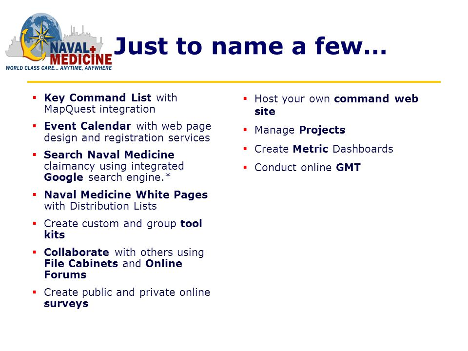 Just to name a few… Key Command List with MapQuest integration Event Calendar with web page design and registration services Search Naval Medicine claimancy using integrated Google search engine.* Naval Medicine White Pages with Distribution Lists Create custom and group tool kits Collaborate with others using File Cabinets and Online Forums Create public and private online surveys Host your own command web site Manage Projects Create Metric Dashboards Conduct online GMT