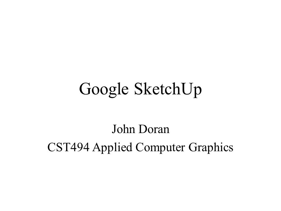 Google SketchUp John Doran CST494 Applied Computer Graphics
