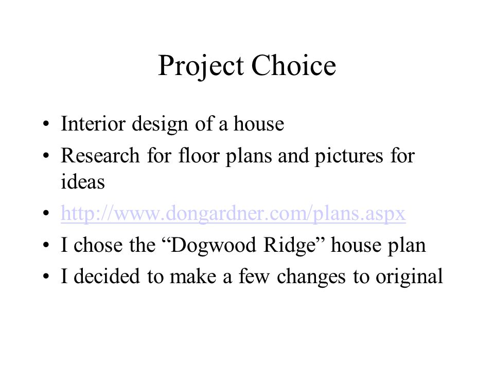 Project Choice Interior design of a house Research for floor plans and pictures for ideas http://www.dongardner.com/plans.aspx I chose the Dogwood Ridge house plan I decided to make a few changes to original