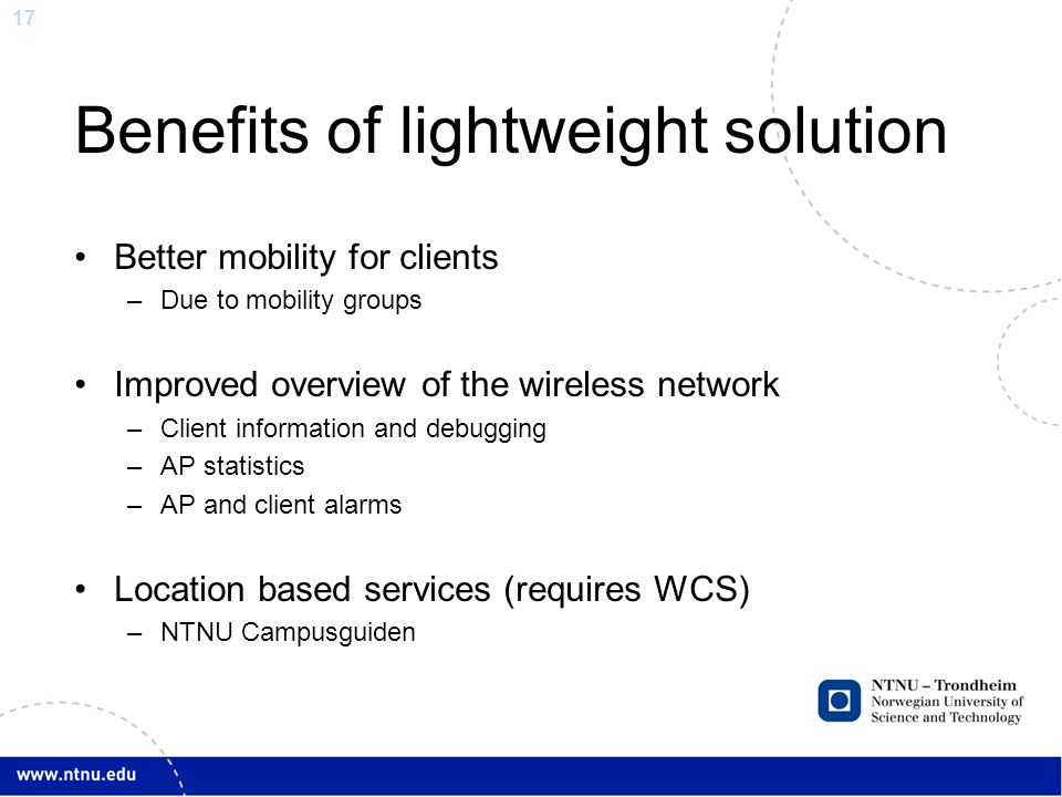 17 Benefits of lightweight solution Better mobility for clients –Due to mobility groups Improved overview of the wireless network –Client information and debugging –AP statistics –AP and client alarms Location based services (requires WCS) –NTNU Campusguiden