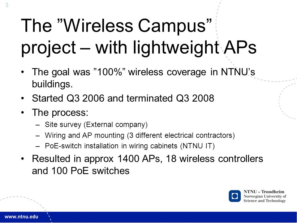 3 The Wireless Campus project – with lightweight APs The goal was 100% wireless coverage in NTNUs buildings. Started Q3 2006 and terminated Q3 2008 Th