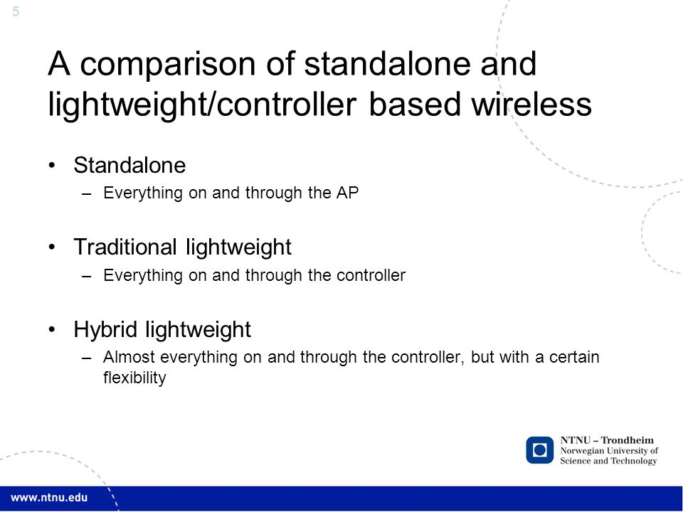 5 A comparison of standalone and lightweight/controller based wireless Standalone –Everything on and through the AP Traditional lightweight –Everythin