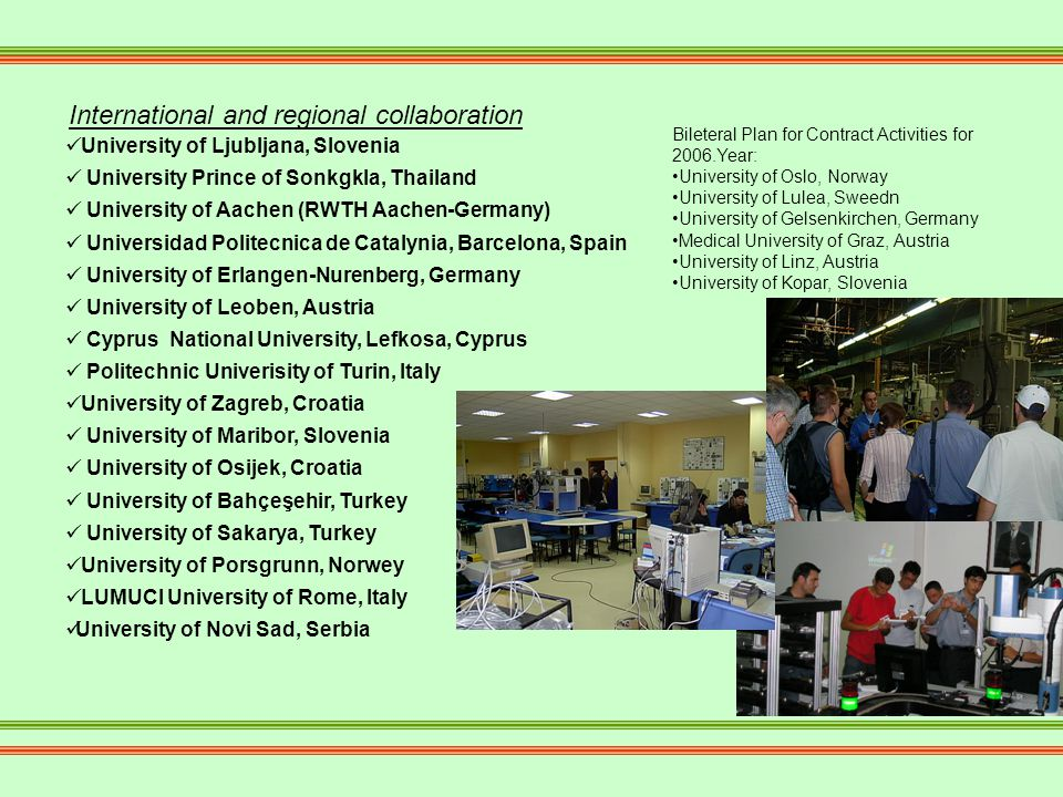 University of Ljubljana, Slovenia University Prince of Sonkgkla, Thailand University of Aachen (RWTH Aachen-Germany) Universidad Politecnica de Catalynia, Barcelona, Spain University of Erlangen-Nurenberg, Germany University of Leoben, Austria Cyprus National University, Lefkosa, Cyprus Politechnic Univerisity of Turin, Italy University of Zagreb, Croatia University of Maribor, Slovenia University of Osijek, Croatia University of Bahçeşehir, Turkey University of Sakarya, Turkey University of Porsgrunn, Norwey LUMUCI University of Rome, Italy University of Novi Sad, Serbia International and regional collaboration Bileteral Plan for Contract Activities for 2006.Year: University of Oslo, Norway University of Lulea, Sweedn University of Gelsenkirchen, Germany Medical University of Graz, Austria University of Linz, Austria University of Kopar, Slovenia