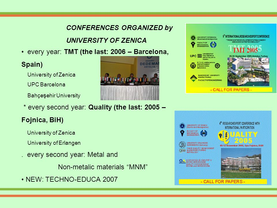 CONFERENCES ORGANIZED by UNIVERSITY OF ZENICA every year: TMT (the last: 2006 – Barcelona, Spain) University of Zenica UPC Barcelona Bahçe ş ehir University * every second year: Quality (the last: 2005 – Fojnica, BiH) University of Zenica University of Erlangen.
