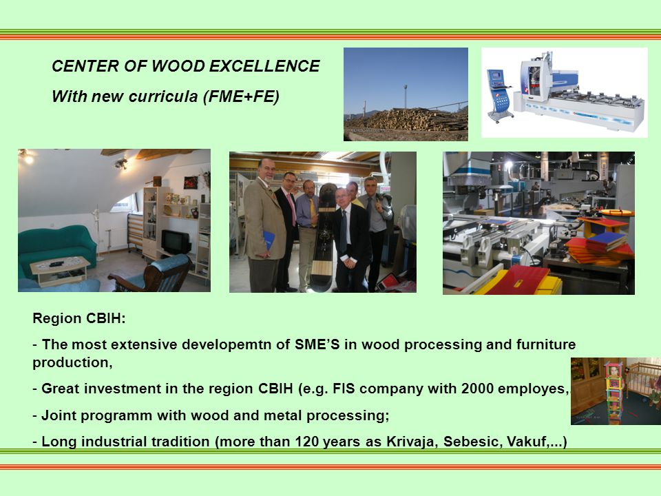 CENTER OF WOOD EXCELLENCE With new curricula (FME+FE) Region CBIH: - The most extensive developemtn of SMES in wood processing and furniture production, - Great investment in the region CBIH (e.g.