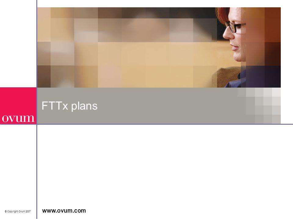 © Copyright Ovum 2007 www.ovum.com FTTx plans