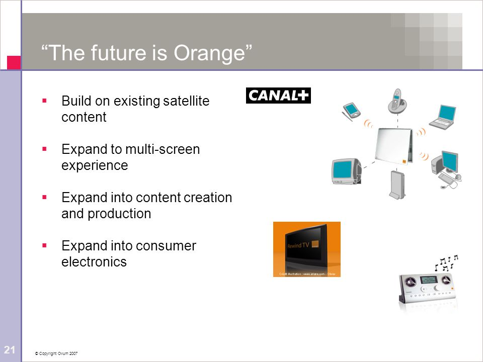 © Copyright Ovum 2007 21 The future is Orange Build on existing satellite content Expand to multi-screen experience Expand into content creation and production Expand into consumer electronics