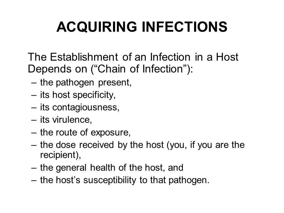 ACQUIRING INFECTIONS The Establishment of an Infection in a Host Depends on (Chain of Infection): –the pathogen present, –its host specificity, –its c