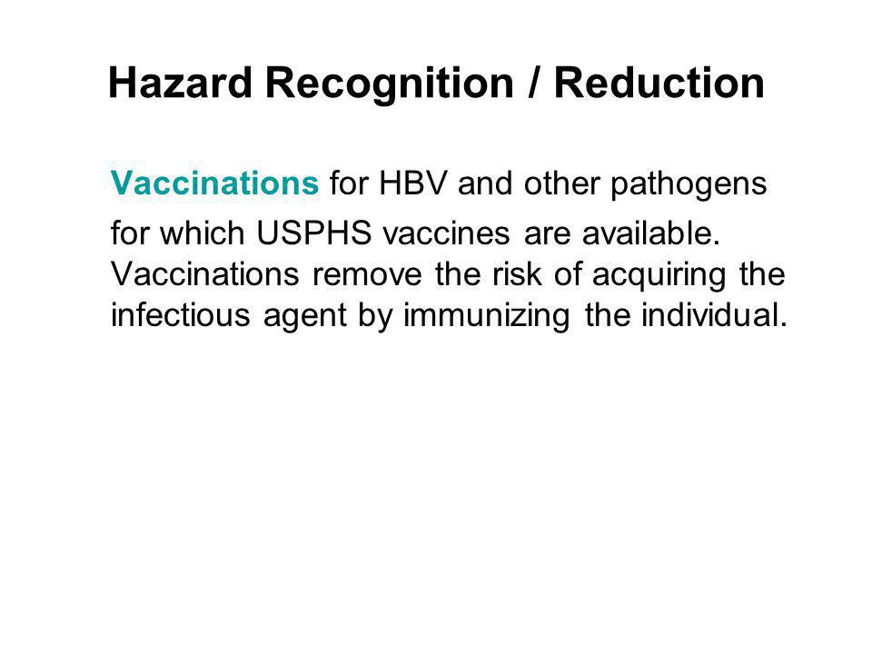 Hazard Recognition / Reduction Vaccinations for HBV and other pathogens for which USPHS vaccines are available. Vaccinations remove the risk of acquir