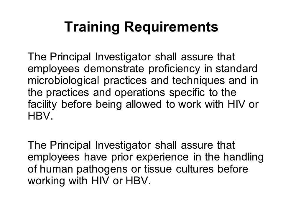 Training Requirements The Principal Investigator shall assure that employees demonstrate proficiency in standard microbiological practices and techniq