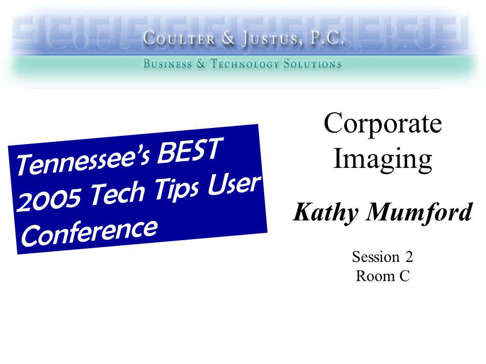 Corporate Imaging Kathy Mumford Session 2 Room C Tennessees BEST 2005 Tech Tips User Conference