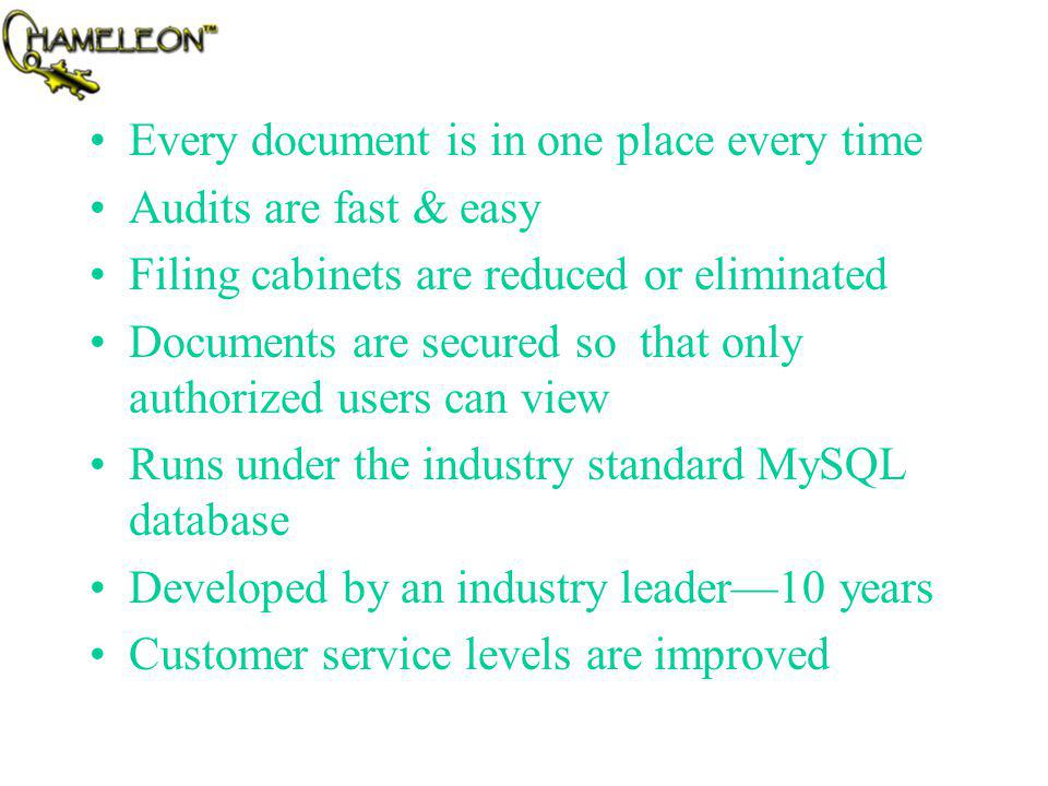 Every document is in one place every time Audits are fast & easy Filing cabinets are reduced or eliminated Documents are secured so that only authorized users can view Runs under the industry standard MySQL database Developed by an industry leader10 years Customer service levels are improved