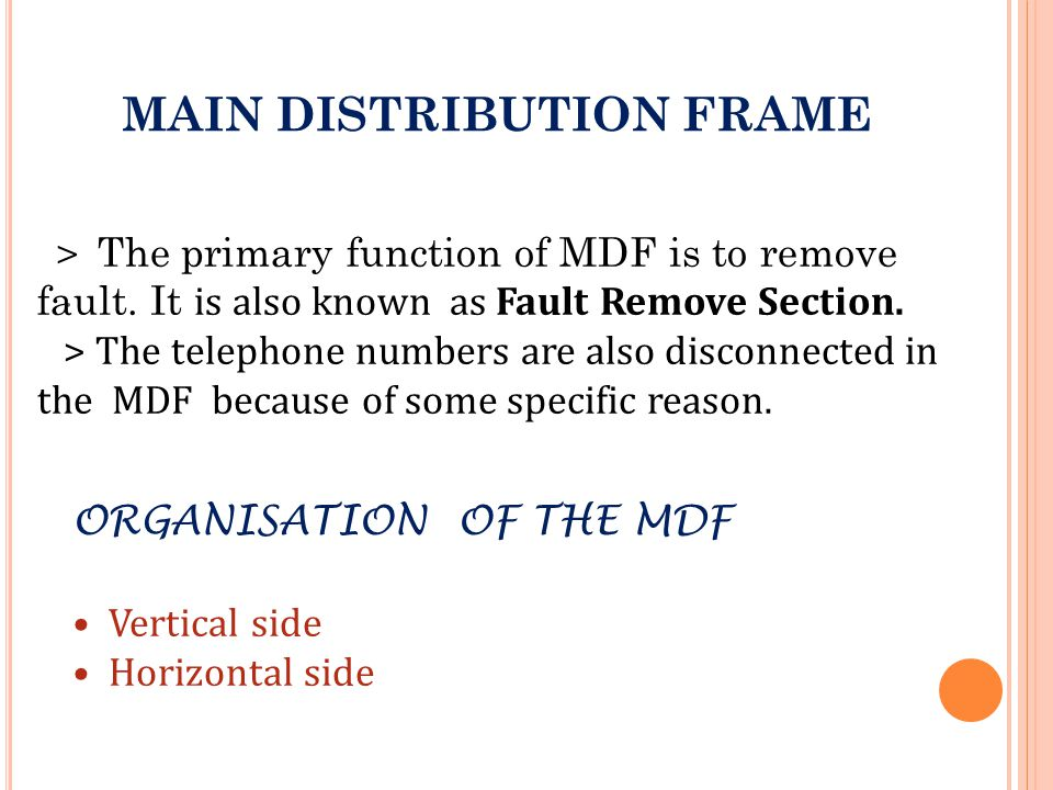 . MAIN DISTRIBUTION FRAME > The primary function of MDF is to remove fault. It is also known as Fault Remove Section. > The telephone numbers are also