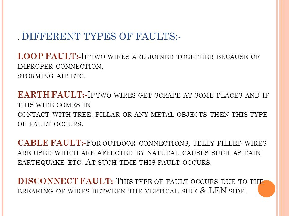 . DIFFERENT TYPES OF FAULTS:- LOOP FAULT:- I F TWO WIRES ARE JOINED TOGETHER BECAUSE OF IMPROPER CONNECTION, STORMING AIR ETC. EARTH FAULT:- I F TWO W
