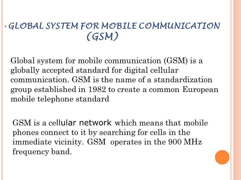 GLOBAL SYSTEM FOR MOBILE COMMUNICATION (GSM) Global system for mobile communication (GSM) is a globally accepted standard for digital cellular communi