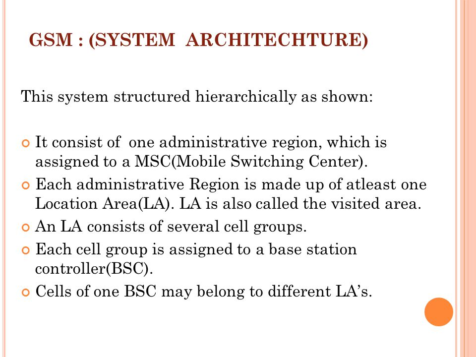 GSM : (SYSTEM ARCHITECHTURE) This system structured hierarchically as shown: It consist of one administrative region, which is assigned to a MSC(Mobil