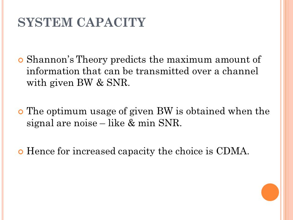 SYSTEM CAPACITY Shannons Theory predicts the maximum amount of information that can be transmitted over a channel with given BW & SNR. The optimum usa