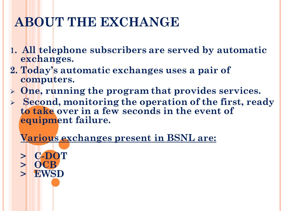 ABOUT THE EXCHANGE 1. All telephone subscribers are served by automatic exchanges. 2. Todays automatic exchanges uses a pair of computers. One, runnin