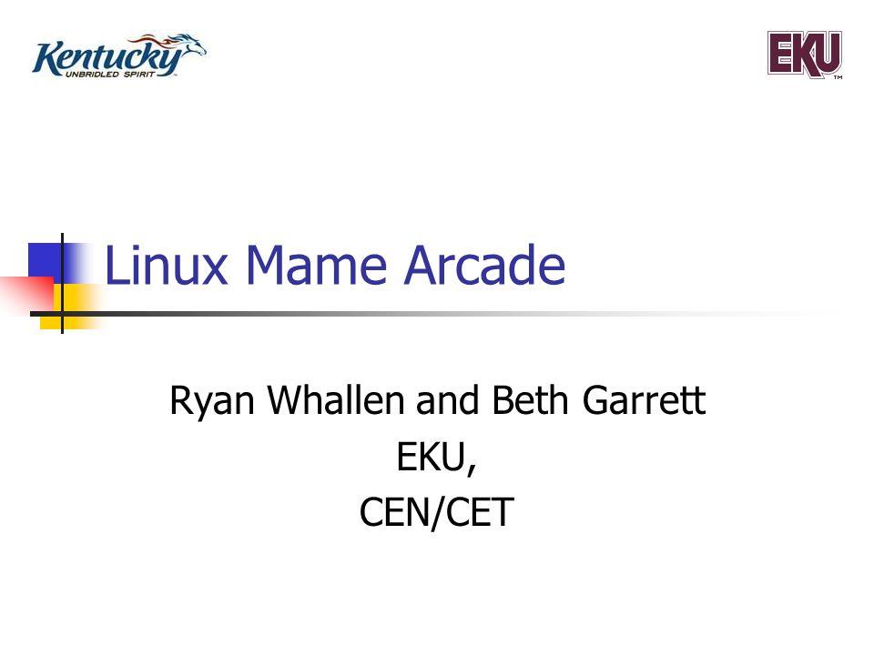 Linux Mame Arcade Ryan Whallen and Beth Garrett EKU, CEN/CET