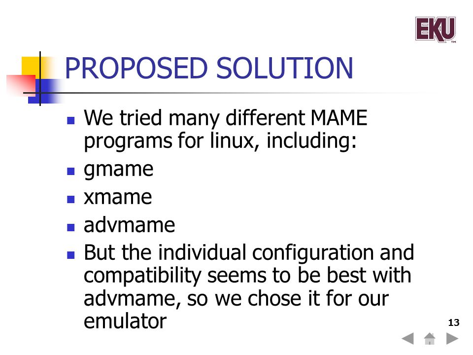 13 PROPOSED SOLUTION We tried many different MAME programs for linux, including: gmame xmame advmame But the individual configuration and compatibility seems to be best with advmame, so we chose it for our emulator