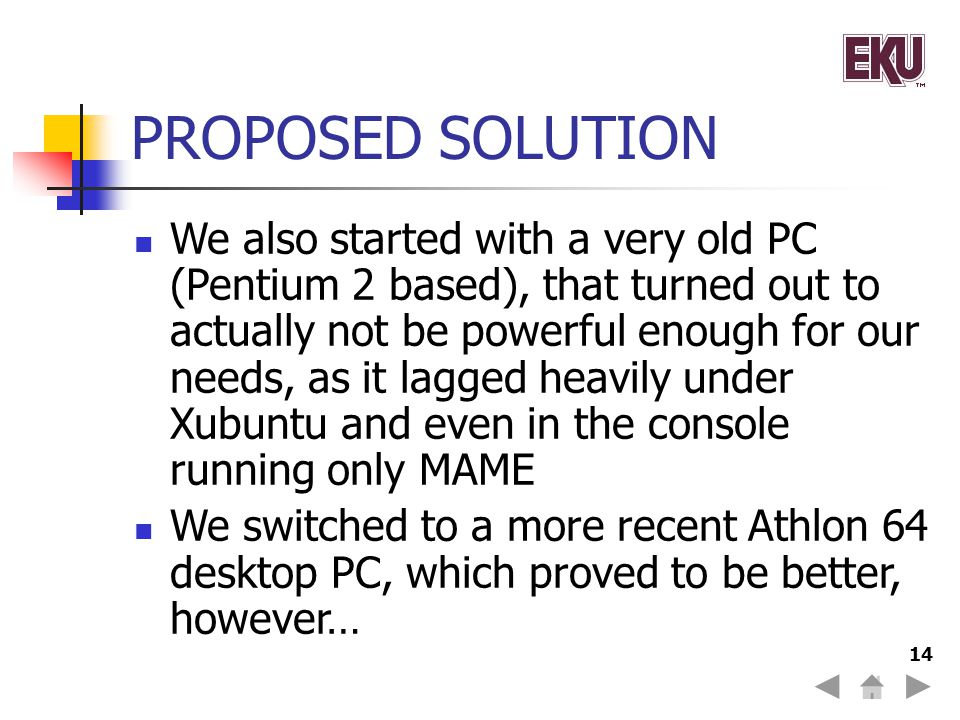 14 PROPOSED SOLUTION We also started with a very old PC (Pentium 2 based), that turned out to actually not be powerful enough for our needs, as it lagged heavily under Xubuntu and even in the console running only MAME We switched to a more recent Athlon 64 desktop PC, which proved to be better, however…