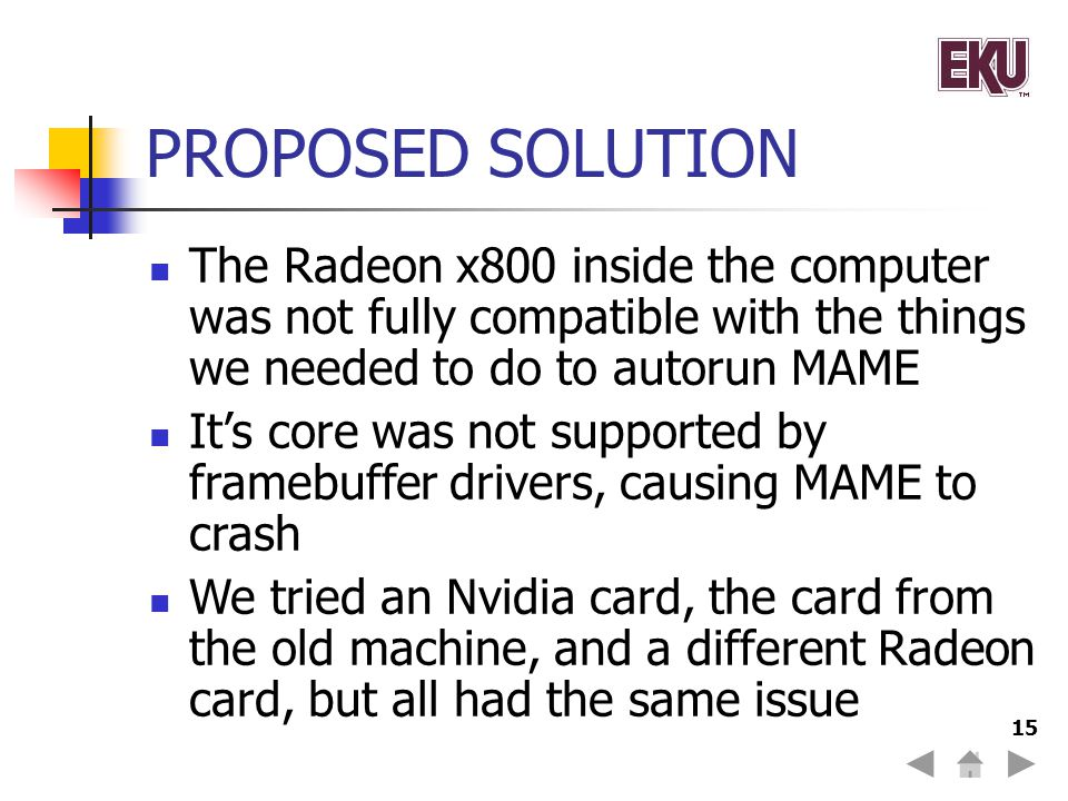 15 PROPOSED SOLUTION The Radeon x800 inside the computer was not fully compatible with the things we needed to do to autorun MAME Its core was not supported by framebuffer drivers, causing MAME to crash We tried an Nvidia card, the card from the old machine, and a different Radeon card, but all had the same issue