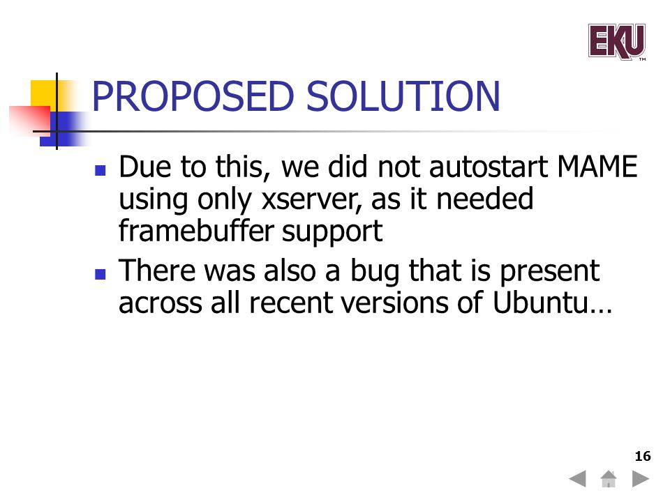 16 PROPOSED SOLUTION Due to this, we did not autostart MAME using only xserver, as it needed framebuffer support There was also a bug that is present across all recent versions of Ubuntu…