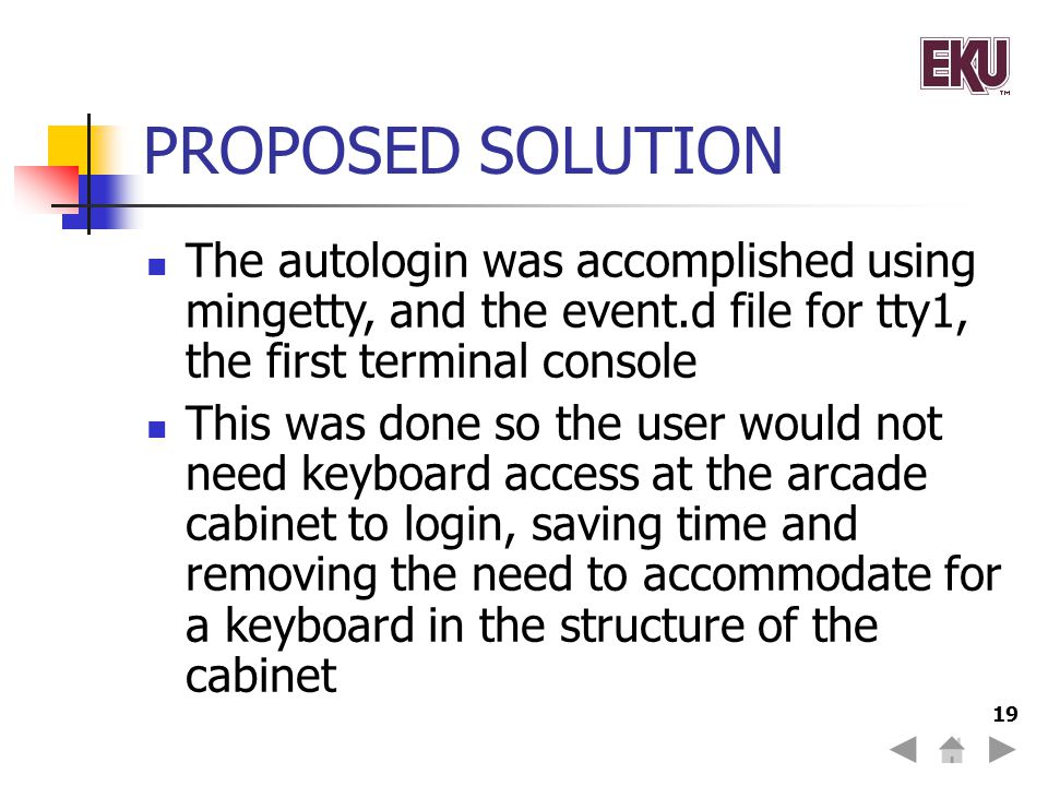 19 PROPOSED SOLUTION The autologin was accomplished using mingetty, and the event.d file for tty1, the first terminal console This was done so the user would not need keyboard access at the arcade cabinet to login, saving time and removing the need to accommodate for a keyboard in the structure of the cabinet