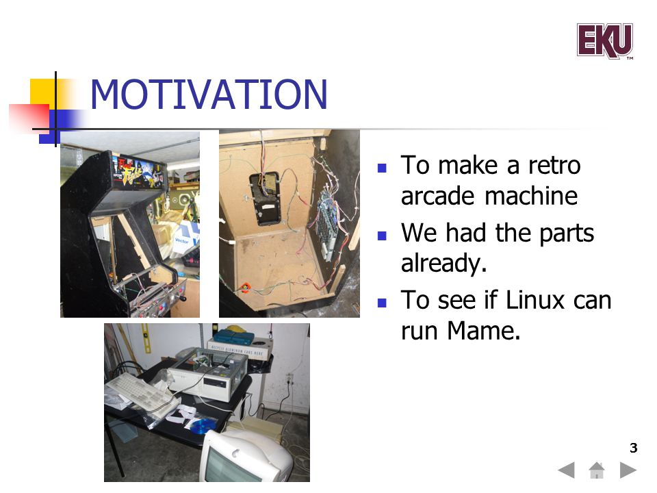 3 MOTIVATION To make a retro arcade machine We had the parts already. To see if Linux can run Mame.