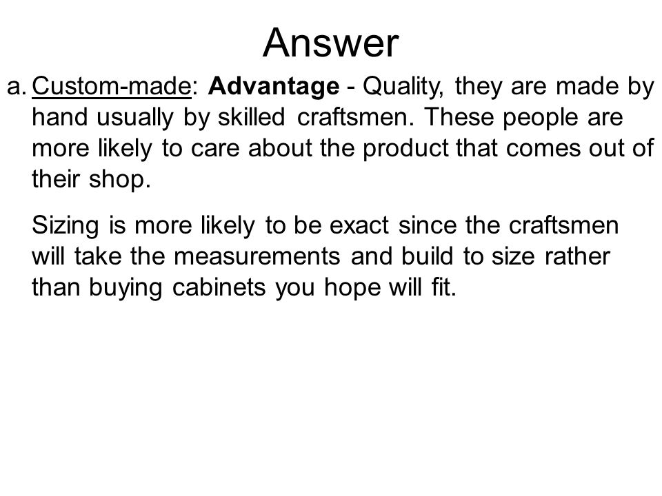 Answer a.Custom-made: Advantage - Quality, they are made by hand usually by skilled craftsmen.