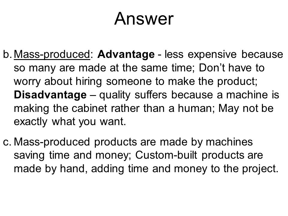 Answer b.Mass-produced: Advantage - less expensive because so many are made at the same time; Dont have to worry about hiring someone to make the product; Disadvantage – quality suffers because a machine is making the cabinet rather than a human; May not be exactly what you want.