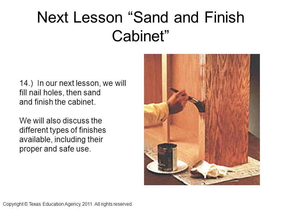 Next Lesson Sand and Finish Cabinet 14.) In our next lesson, we will fill nail holes, then sand and finish the cabinet.