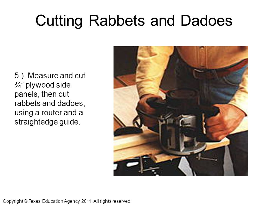 Cutting Rabbets and Dadoes 5.) Measure and cut ¾ plywood side panels, then cut rabbets and dadoes, using a router and a straightedge guide.