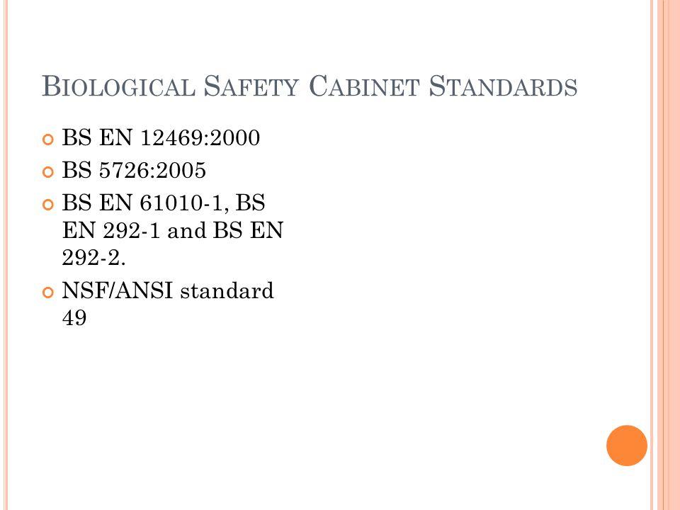 B IOLOGICAL S AFETY C ABINET S TANDARDS BS EN 12469:2000 BS 5726:2005 BS EN 61010-1, BS EN 292-1 and BS EN 292-2.