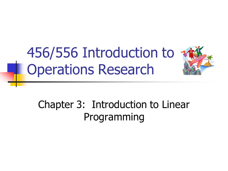 456/556 Introduction to Operations Research Chapter 3: Introduction to Linear Programming