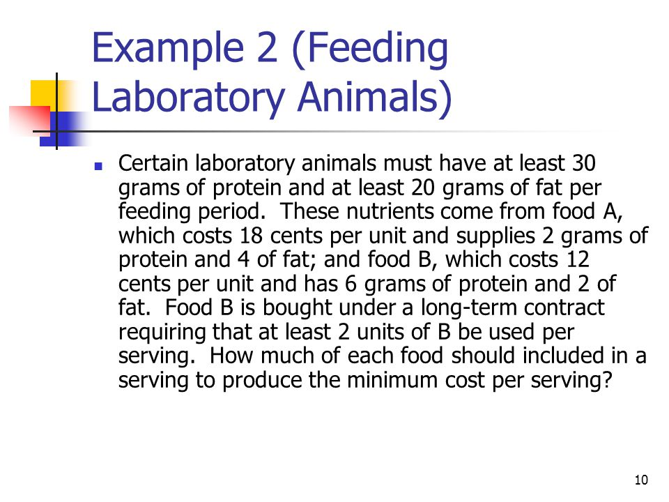 10 Example 2 (Feeding Laboratory Animals) Certain laboratory animals must have at least 30 grams of protein and at least 20 grams of fat per feeding p