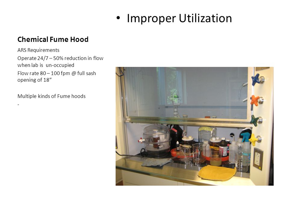 Chemical Fume Hood Improper Utilization ARS Requirements Operate 24/7 – 50% reduction in flow when lab is un-occupied Flow rate 80 – 100 fpm @ full sa