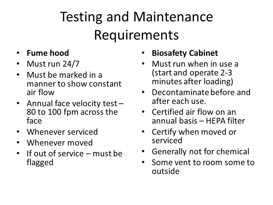 Testing and Maintenance Requirements Fume hood Must run 24/7 Must be marked in a manner to show constant air flow Annual face velocity test – 80 to 10
