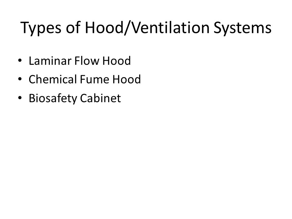 Types of Hood/Ventilation Systems Laminar Flow Hood Chemical Fume Hood Biosafety Cabinet