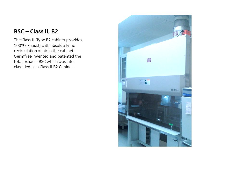 BSC – Class II, B2 The Class II, Type B2 cabinet provides 100% exhaust, with absolutely no recirculation of air in the cabinet. Germfree invented and