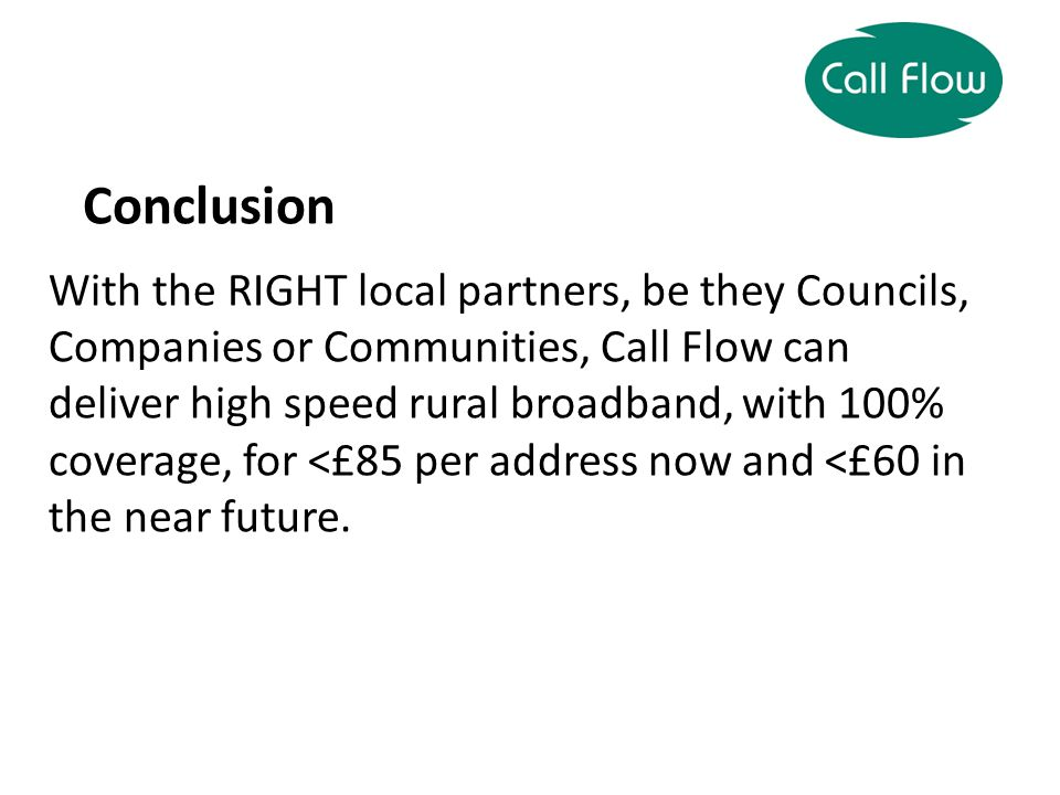 Conclusion With the RIGHT local partners, be they Councils, Companies or Communities, Call Flow can deliver high speed rural broadband, with 100% coverage, for <£85 per address now and <£60 in the near future.