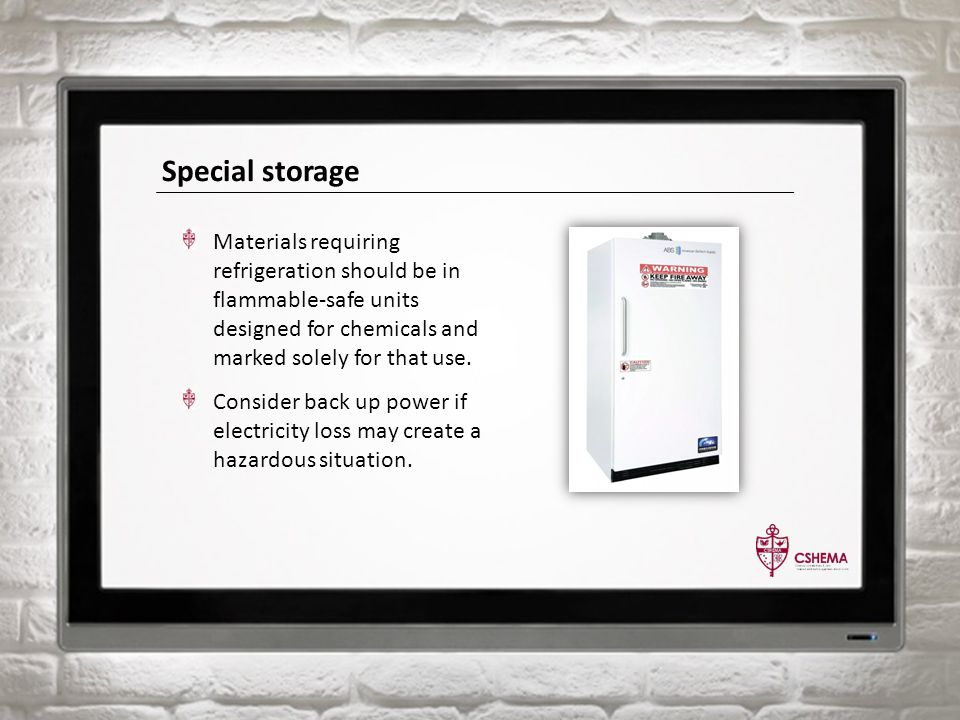 Special storage Materials requiring refrigeration should be in flammable-safe units designed for chemicals and marked solely for that use. Consider ba
