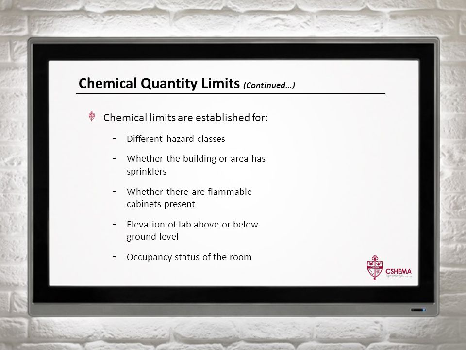 Chemical Quantity Limits (Continued…) Chemical limits are established for: - Different hazard classes - Whether the building or area has sprinklers - Whether there are flammable cabinets present - Elevation of lab above or below ground level - Occupancy status of the room