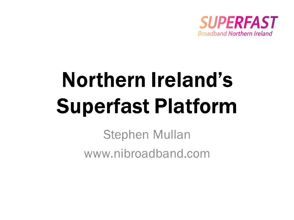 Northern Irelands Superfast Platform Stephen Mullan www.nibroadband.com