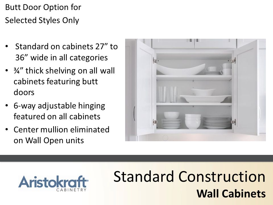Standard Construction Wall Cabinets Butt Door Option for Selected Styles Only Standard on cabinets 27 to 36 wide in all categories ¾ thick shelving on