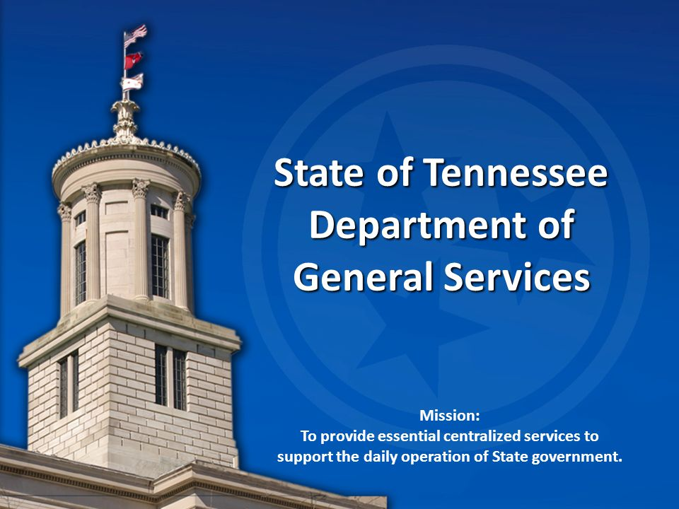 State of Tennessee Department of General Services Mission: To provide essential centralized services to support the daily operation of State government.