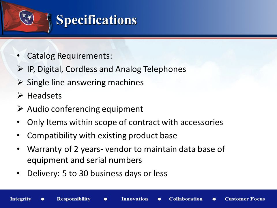Specifications Catalog Requirements: IP, Digital, Cordless and Analog Telephones Single line answering machines Headsets Audio conferencing equipment Only Items within scope of contract with accessories Compatibility with existing product base Warranty of 2 years- vendor to maintain data base of equipment and serial numbers Delivery: 5 to 30 business days or less