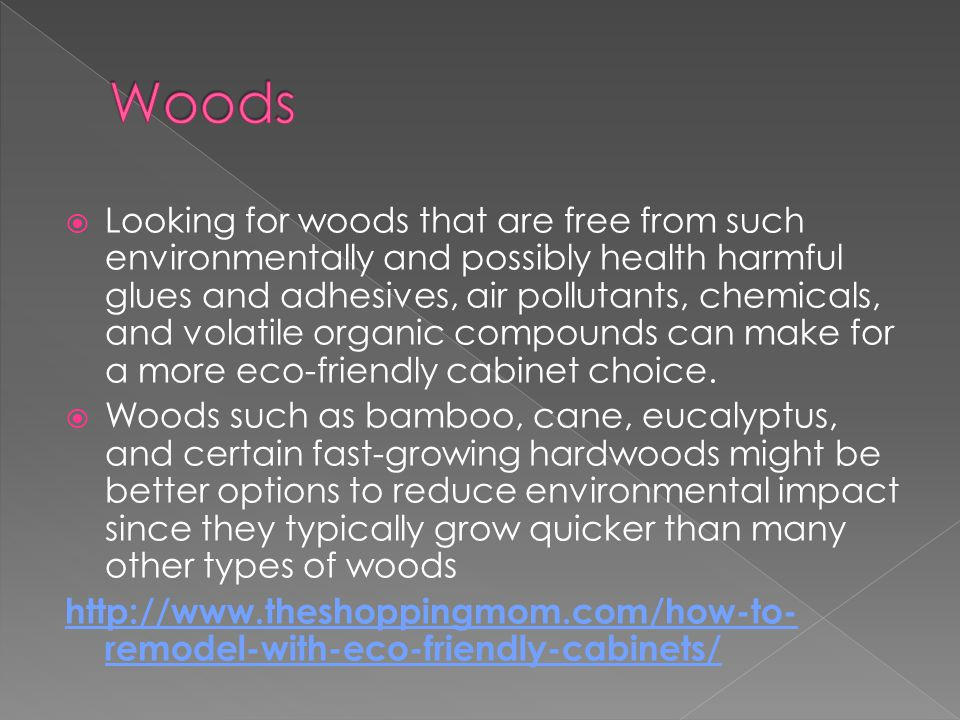 Looking for woods that are free from such environmentally and possibly health harmful glues and adhesives, air pollutants, chemicals, and volatile organic compounds can make for a more eco-friendly cabinet choice.